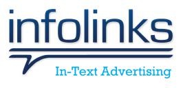 Infolinks is a global advertising platform offering ad solutions for both publishers and advertisers. Online advertisers utilize the Infolinks Self-Serve Marketplace to customize their own campaign. Advertising with Infolinks means delivering brand messages to engaged users.  Online bloggers and website owners monetize their websites with Infolinks while keeping the Look & feel of their sites undisturbed. Infolinks publishers can select their winning Infolinks ad combination from our ad unit buffet: InFold, InTag, InText, and Inscreen. It takes less than a minute to integrate Infolinks on a publisher's site.  Infolinks' ad units are fully customizable and invite higher engagement and CTR because of their unique positioning and the relevance provided by our smart algorithm. Infolinks In³ platform extracts intent and auctions ad inventory in real-time, delivering relevant ads at optimized moments. This is one of the ways that Infolinks overcomes banner blindness to actually engage with users and provide ads matched to what they are seeking and reading. Infolinks supports a marketplace of over 100,000 websites operating in 128 countries. Our headquarters are located in Palo Alto, California and our R&D Center is located in Tel Aviv, Israel.
