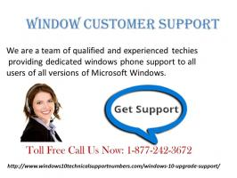 Windows 10 user's facing issues like how do i upgrade to Windows 10 and where to seek help from can avail online support from Windows 10 upgrade support number services 877-242-3672. These are the online support services working round the clock to offer right solutions to the customer's on time and at a reasonable rate. To avail these services US customers can give a toll-free call at Windows 10 upgrade support number and can get best online support.